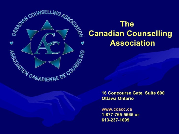 16 Concourse Gate, Suite 600  Ottawa Ontario www.ccacc.ca 1-877-765-5565 or  613-237-1099 The  Canadian Counselling  Assoc...