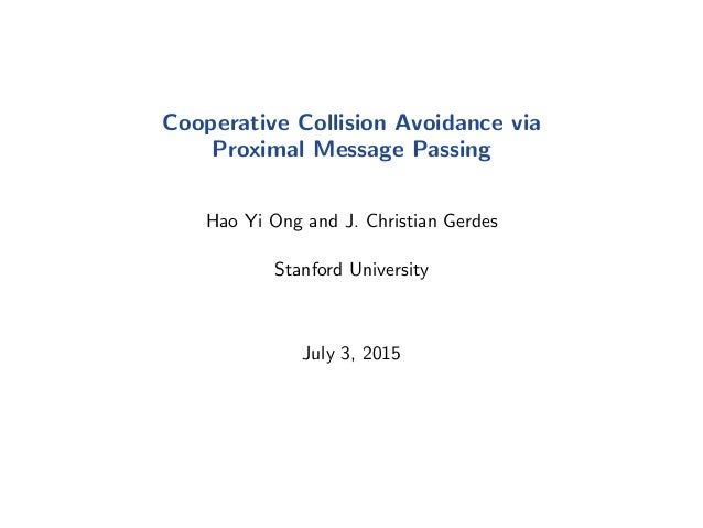 Cooperative Collision Avoidance via Proximal Message Passing Hao Yi Ong and J. Christian Gerdes Stanford University July 3...