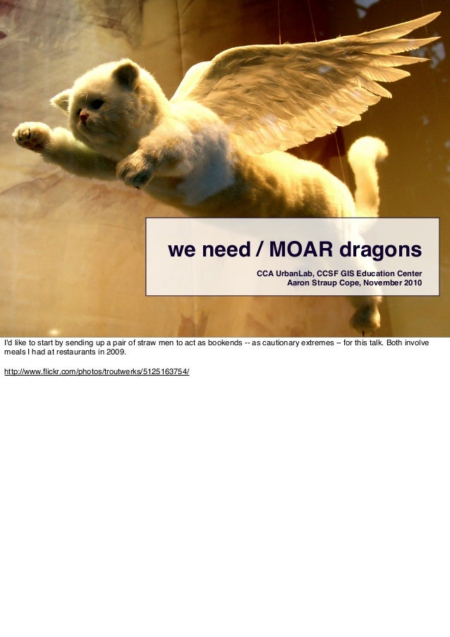 we need / MOAR dragons CCA UrbanLab, CCSF GIS Education Center Aaron Straup Cope, November 2010 I'd like to start by sendi...