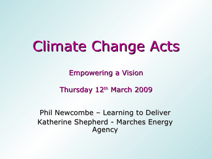 Climate Change Acts Empowering a Vision Thursday 12 th  March 2009 Phil Newcombe – Learning to Deliver Katherine Shepherd ...