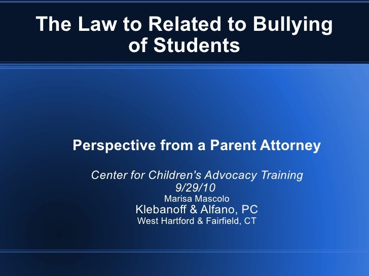 The Law to Related to Bullying of Students Perspective from a Parent Attorney Center for Children's Advocacy Training 9/29...