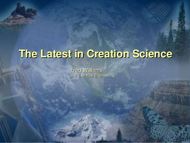 The Latest in Creation Science Fred Williams B.S. Electrical Engineering