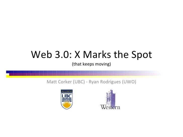 Web 3.0: X Marks the Spot (that keeps moving) Matt Corker (UBC) - Ryan Rodrigues (UWO)