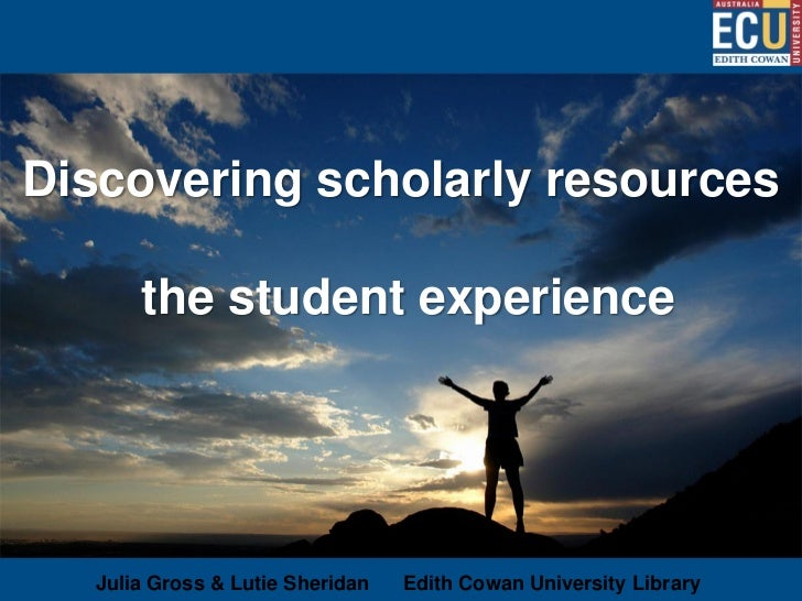 Discovering scholarly resources       the student experience   Julia Gross & Lutie Sheridan   Edith Cowan University Library