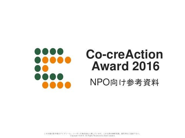 Co-creAction Award 2016 この文書の著作権はアイディール・リーダーズ株式会社に属しています。この文章の無断転載、複写等はご遠慮下さい。 Copyright © 2015 All Rights Reserved by Ide...