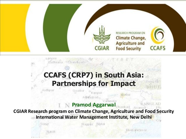 CCAFS (CRP7) in South Asia:Partnerships for ImpactPramod AggarwalCGIAR Research program on Climate Change, Agriculture and...