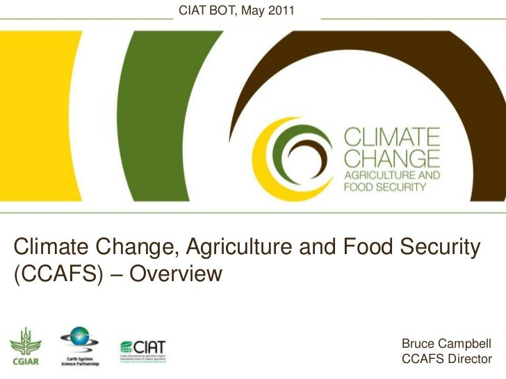 CIAT BOT, May 2011<br />Climate Change, Agriculture and Food Security (CCAFS) – Overview<br />Bruce Campbell<br />CCAFS Di...