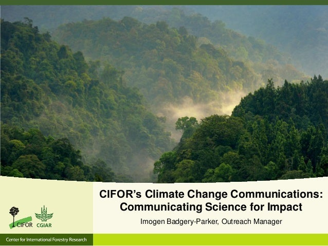 CIFOR's Climate Change Communications: Communicating Science for Impact Imogen Badgery-Parker, Outreach Manager