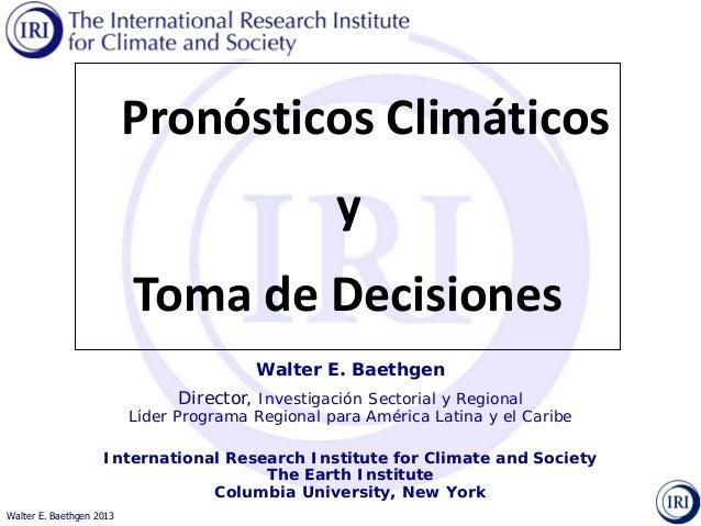 Walter E. Baethgen 2013 Walter E. Baethgen Director, Investigación Sectorial y Regional Líder Programa Regional para Améri...