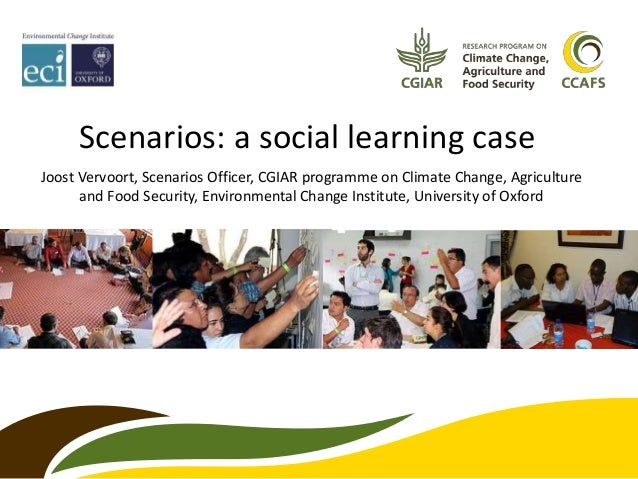 Scenarios: a social learning case Joost Vervoort, Scenarios Officer, CGIAR programme on Climate Change, Agriculture and Fo...