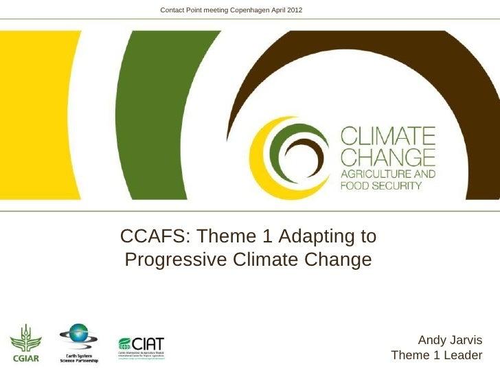 Contact Point meeting Copenhagen April 2012CCAFS: Theme 1 Adapting toProgressive Climate Change                           ...