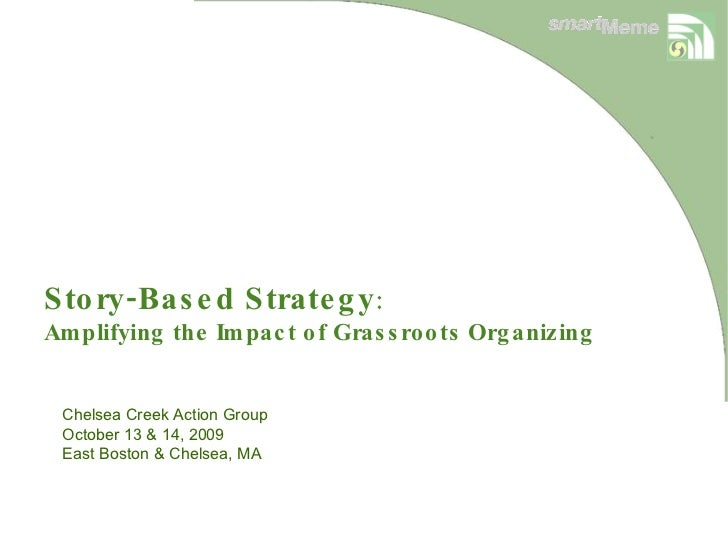 Story-Based Strategy : Amplifying the Impact of Grassroots Organizing  Chelsea Creek Action Group October 13 & 14, 2009 Ea...