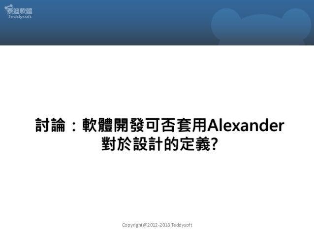 討論:軟體開發可否套用Alexander 對於設計的定義? Copyright@2012-2018 Teddysoft