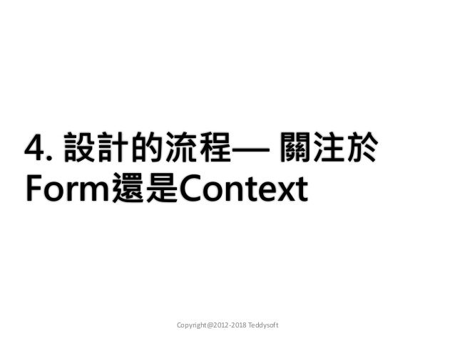 4. 設計的流程— 關注於 Form還是Context Copyright@2012-2018 Teddysoft