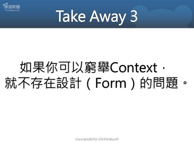 Copyright@2012-2018 Teddysoft 如果你可以窮舉Context, 就不存在設計(Form)的問題。