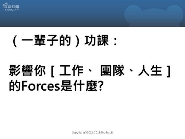 (一輩子的)功課: 影響你[工作、 團隊、人生] 的Forces是什麼? Copyright@2012-2018 Teddysoft