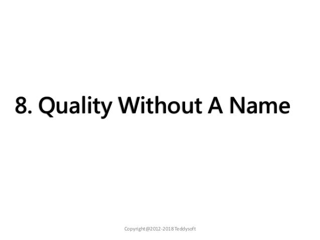 8. Quality Without A Name Copyright@2012-2018 Teddysoft