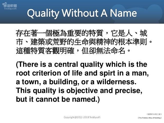 Copyright@2012-2018 Teddysoft 存在著一個極為重要的特質,它是人、城 市、建築或荒野的生命與精神的根本準則。 這種特質客觀明確,但卻無法命名。 (There is a central quality which is...