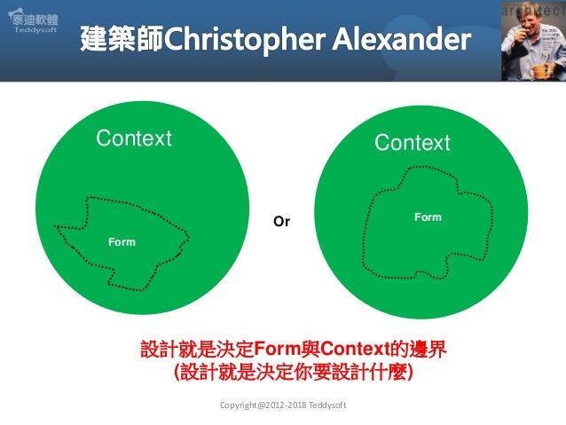 Copyright@2012-2018 Teddysoft Context Form Context FormOr 設計就是決定Form與Context的邊界 (設計就是決定你要設計什麼)