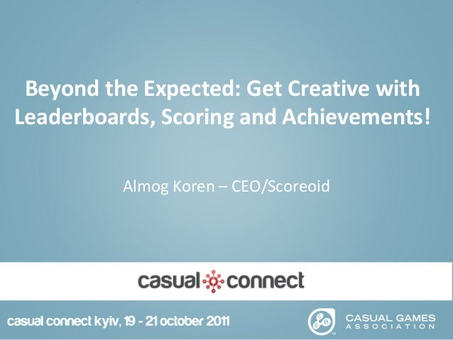 Beyond the Expected: Get Creative withLeaderboards, Scoring and Achievements!Almog Koren – CEO/Scoreoid
