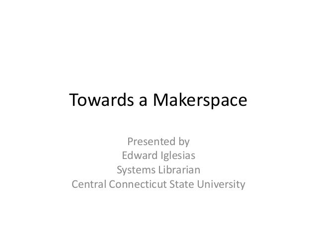 Towards a Makerspace           Presented by          Edward Iglesias         Systems LibrarianCentral Connecticut State Un...