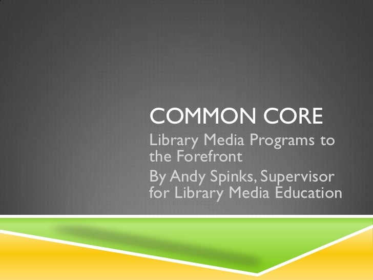 COMMON CORELibrary Media Programs tothe ForefrontBy Andy Spinks, Supervisorfor Library Media Education