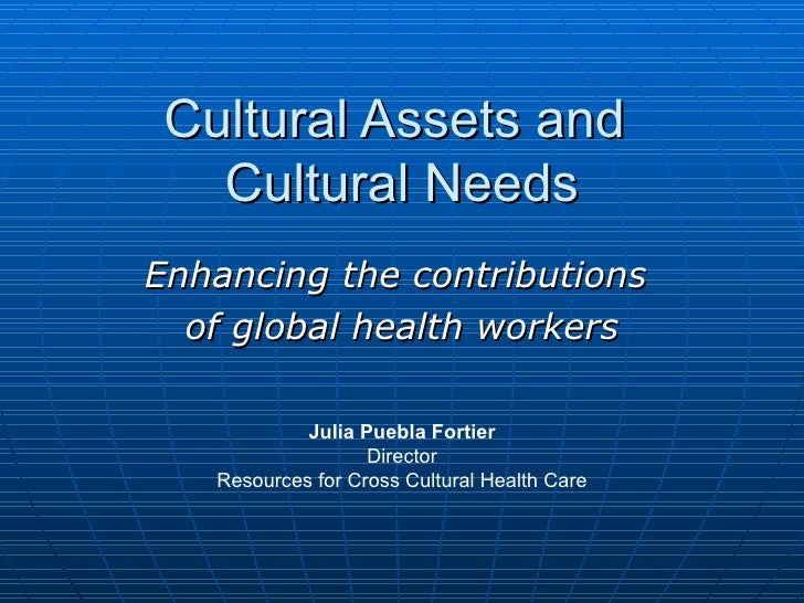 Cultural Assets and  Cultural Needs Enhancing the contributions  of global health workers Julia Puebla Fortier Director Re...