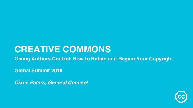 CREATIVE COMMONS Giving Authors Control: How to Retain and Regain Your Copyright Global Summit 2018 Diane Peters, General ...