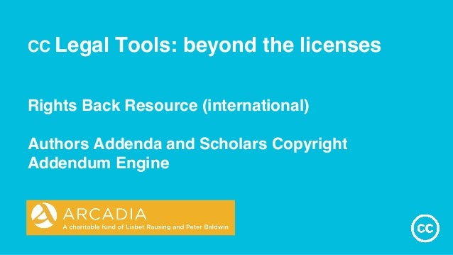 CC Legal Tools: beyond the licenses Rights Back Resource (international) Authors Addenda and Scholars Copyright Addendum E...