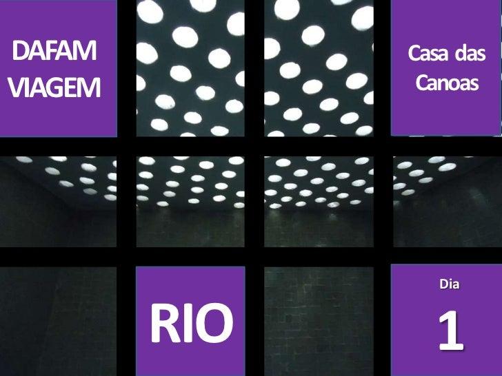 Casa  das Canoas<br />DAFAM<br />VIAGEM<br />Dia<br />1<br />RIO<br />