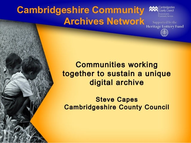 Cambridgeshire Community Archives Network  Communities working together to sustain a unique digital archive Steve Capes Ca...