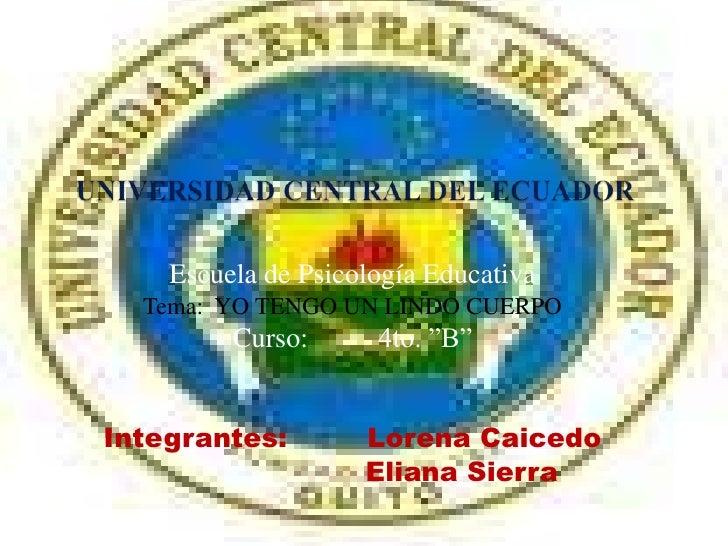 UNIVERSIDAD CENTRAL DEL ECUADOR<br />Escuela de Psicología Educativa<br />Tema:  YO TENGO UN LINDO CUERPO<br />Curso:4to....