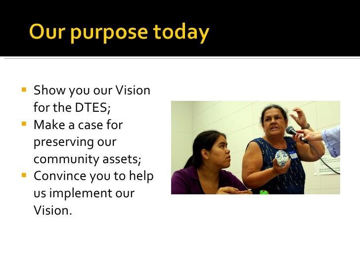 <ul><li>Show you our Vision for the DTES; </li></ul><ul><li>Make a case for preserving our community assets; </li></ul><ul...