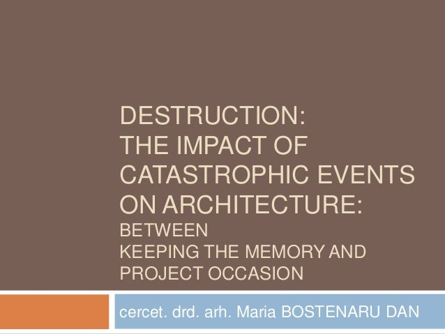 DESTRUCTION: THE IMPACT OF CATASTROPHIC EVENTS ON ARCHITECTURE: BETWEEN KEEPING THE MEMORY AND PROJECT OCCASION cercet. dr...