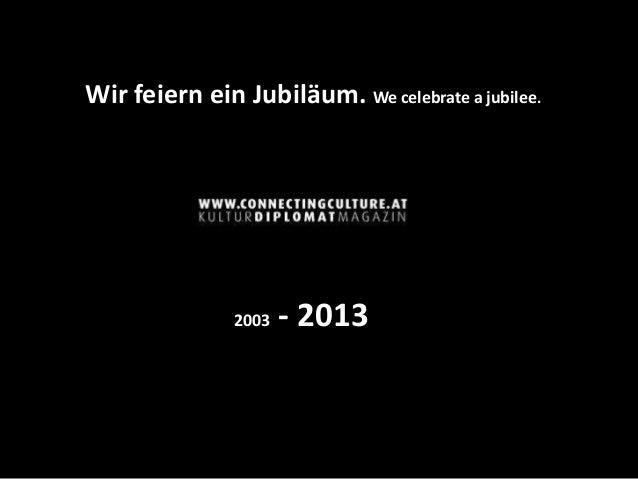 Wir feiern ein Jubiläum. We celebrate a jubilee.               2003   - 2013