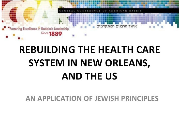 REBUILDING THE HEALTH CARE SYSTEM IN NEW ORLEANS, AND THE US AN APPLICATION OF JEWISH PRINCIPLES