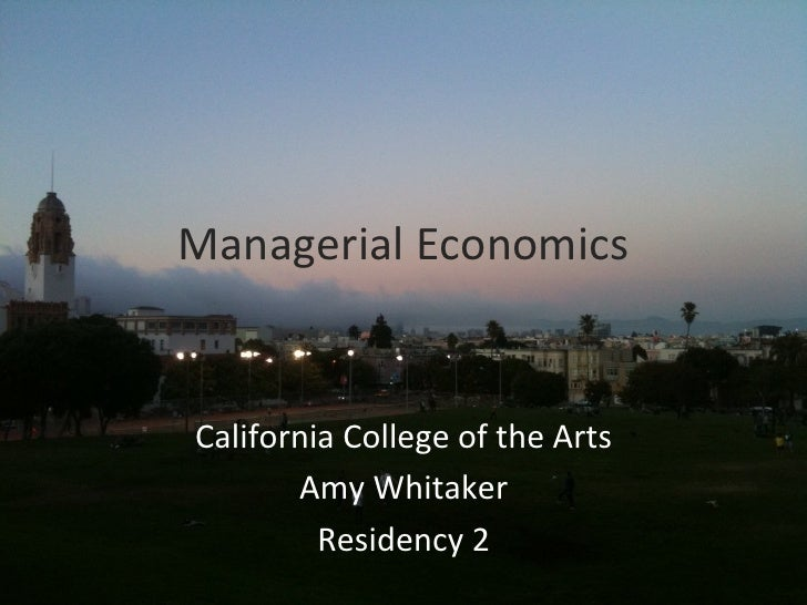 Managerial	  Economics	   California	  College	  of	  the	  Arts	          Amy	  Whitaker	            Residency	  2