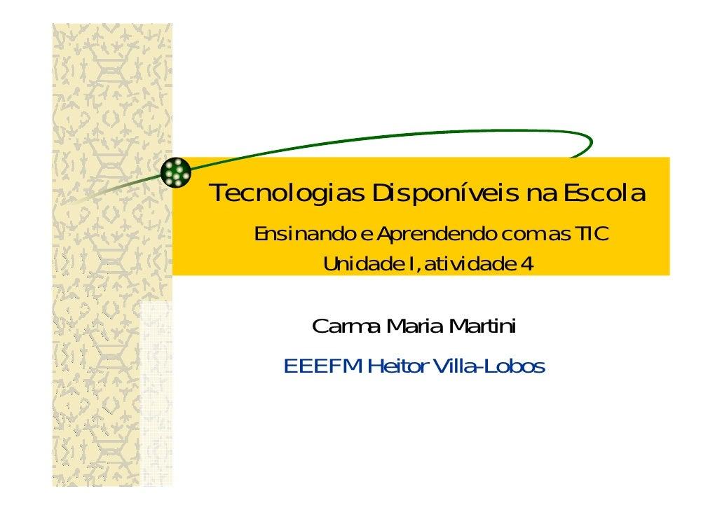 Tecnologias Disponíveis na Escola    Ensinando e Aprendendo com as TIC          Unidade I, atividade 4         Carma Maria...