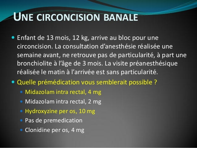 UNE CIRCONCISION BANALE  Enfant de 13 mois, 12 kg, arrive au bloc pour une circoncision. La consultation d'anesthésie réa...