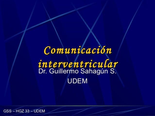 GSS – HGZ 33 – UDEM ComunicaciónComunicación interventricularinterventricular Dr. Guillermo Sahagún S. UDEM