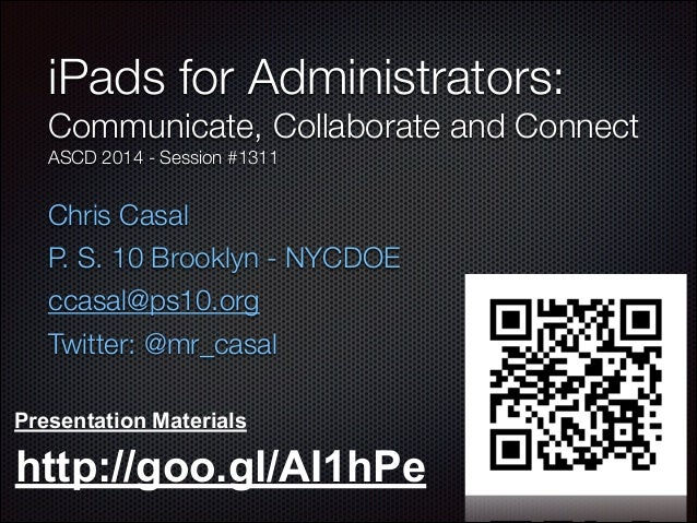 Chris Casal P. S. 10 Brooklyn - NYCDOE ccasal@ps10.org Twitter: @mr_casal iPads for Administrators: Communicate, Collabora...
