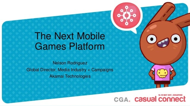 The Next Mobile Games Platform Nelson Rodriguez Global Director, Media Industry + Campaigns Akamai Technologies