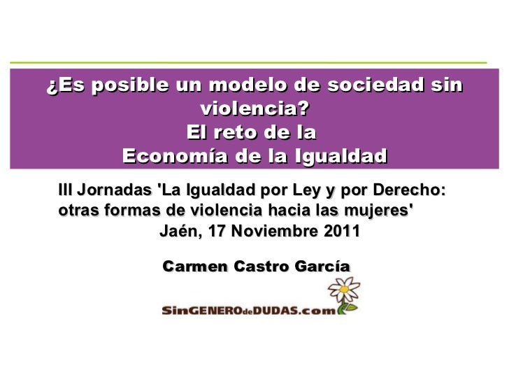 ¿Es posible un modelo de sociedad sin violencia? El reto de la  Economía de la Igualdad Carmen Castro García III Jornadas ...
