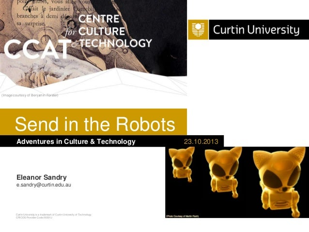 (Image courtesy of Benjamin Forster)  Send in the Robots Adventures in Culture & Technology  Eleanor Sandry e.sandry@curti...