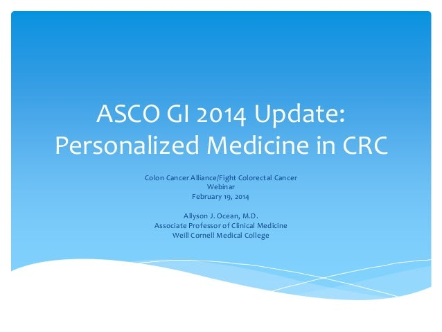 ASCO GI 2014 Update: Personalized Medicine in CRC Colon Cancer Alliance/Fight Colorectal Cancer Webinar February 19, 2014 ...