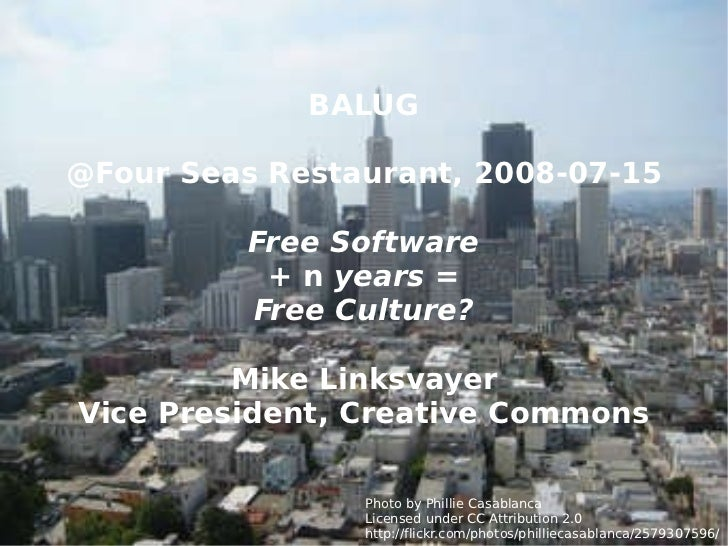 BALUG @Four Seas Restaurant, 2008-07-15 Free Software +  n  years = Free Culture? Mike Linksvayer Vice President, Creative...