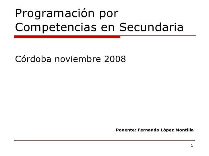 Programación por Competencias en Secundaria <ul><li>Córdoba noviembre 2008 </li></ul><ul><li>Ponente: Fernando López Monti...