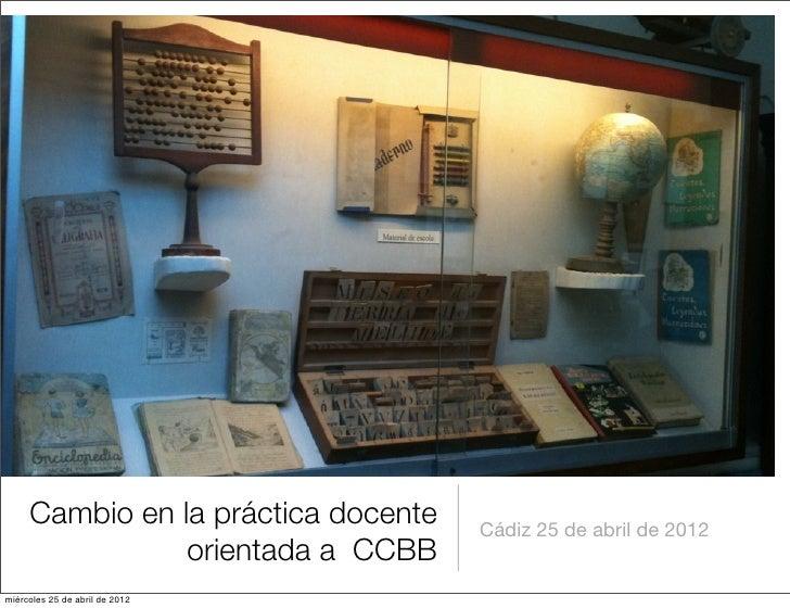 Cambio en la práctica docente   Cádiz 25 de abril de 2012                orientada a CCBBmiércoles 25 de abril de 2012