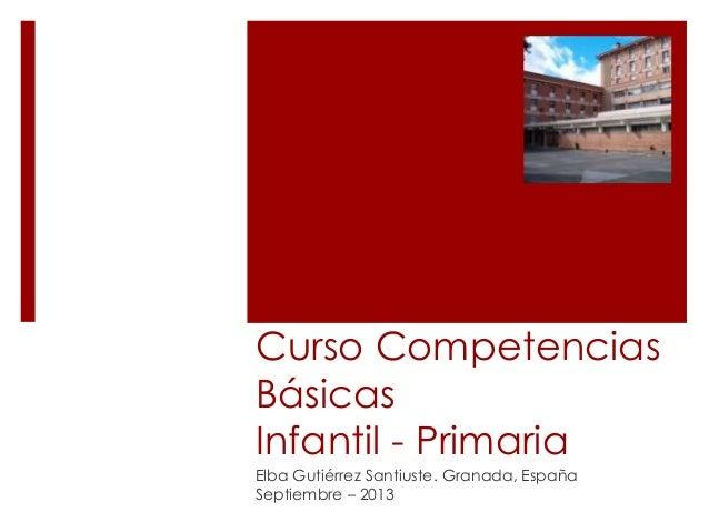 Curso Competencias Básicas Infantil - Primaria Elba Gutiérrez Santiuste. Granada, España Septiembre – 2013