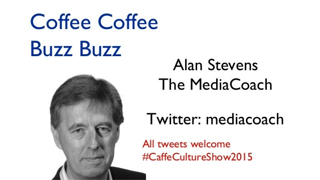 Alan Stevens The MediaCoach Twitter: mediacoach Coffee Coffee Buzz Buzz All tweets welcome #CaffeCultureShow2015